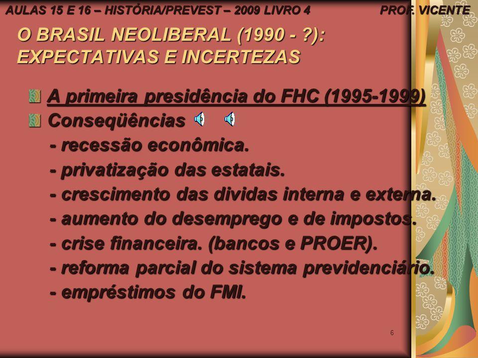 6 O BRASIL NEOLIBERAL (1990 - ?): EXPECTATIVAS E INCERTEZAS A primeira presidência do FHC (1995-1999) Conseqüências - recessão econômica.