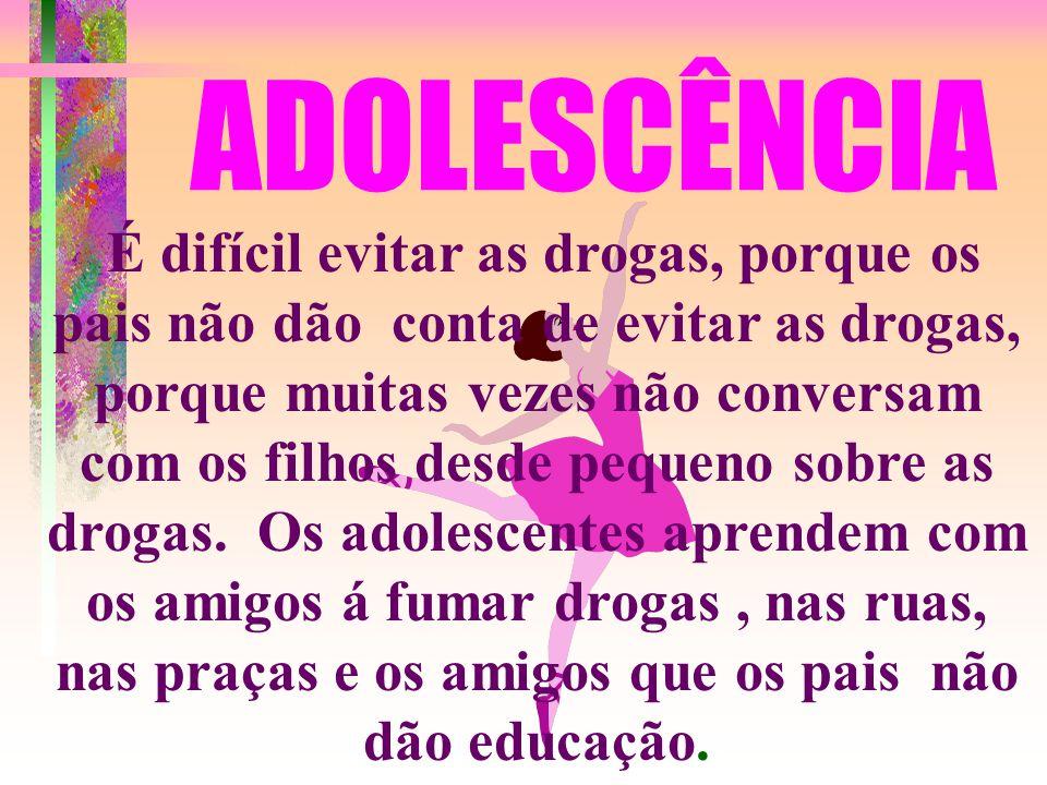 ADOLESCÊNCIA É difícil evitar as drogas, porque os pais não dão conta de evitar as drogas, porque muitas vezes não conversam com os filhos desde pequeno sobre as drogas.
