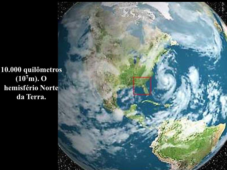 10.000 quilômetros (10 7 m). O hemisfério Norte da Terra.