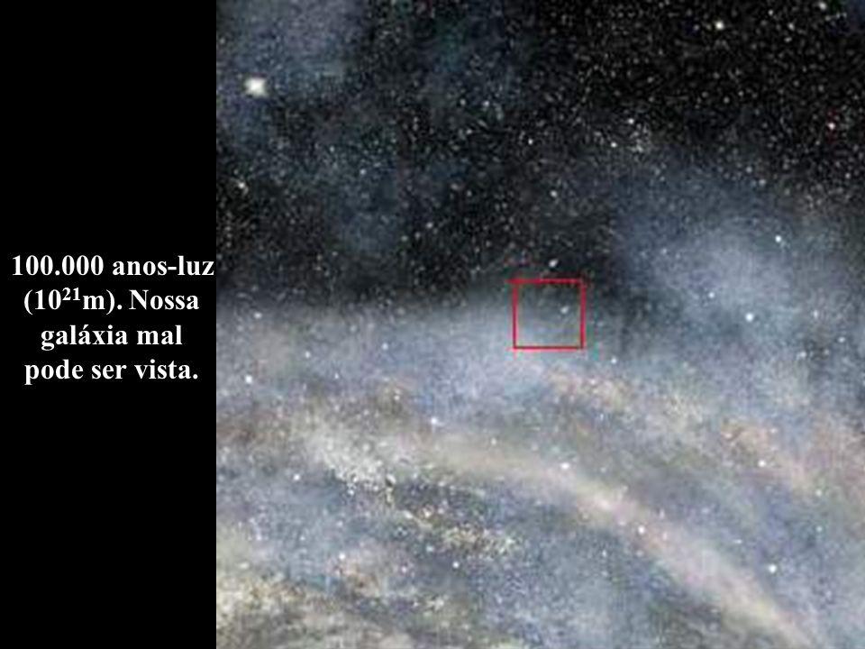 100.000 anos-luz (10 21 m). Nossa galáxia mal pode ser vista.
