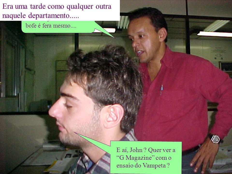 E aí, John ? Quer ver a G Magazine com o ensaio do Vampeta ? Sim, não, naaumm, sim.... Senão vejamos....humm....o bofe é fera mesmo.... Era uma tarde