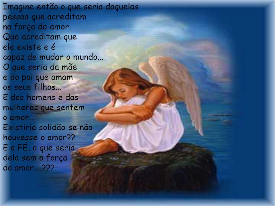 ...mas o amor, ele existe e foi concebido ao mundo Por um Anjo, o anjo do amor.