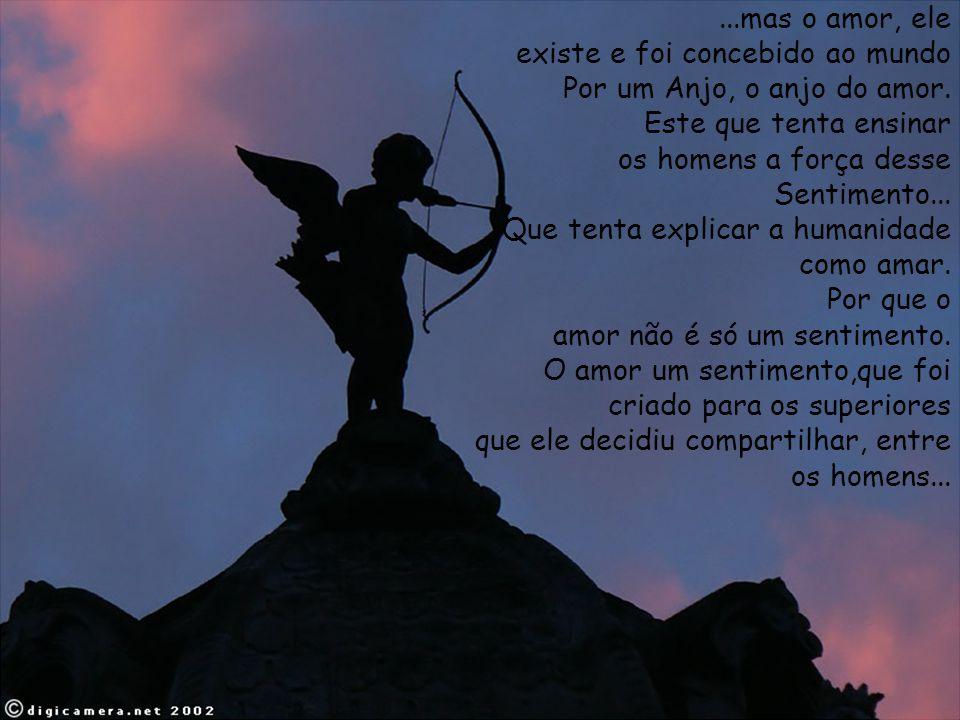 ...mas o amor, ele existe e foi concebido ao mundo Por um Anjo, o anjo do amor. Este que tenta ensinar os homens a força desse Sentimento... Que tenta