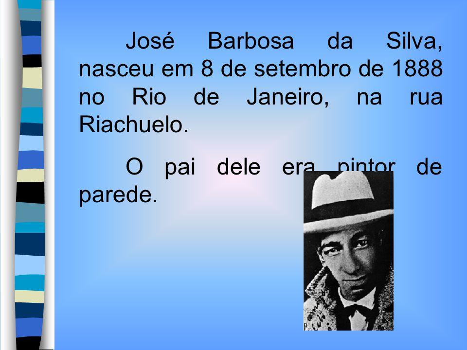 José Barbosa da Silva, nasceu em 8 de setembro de 1888 no Rio de Janeiro, na rua Riachuelo. O pai dele era pintor de parede.