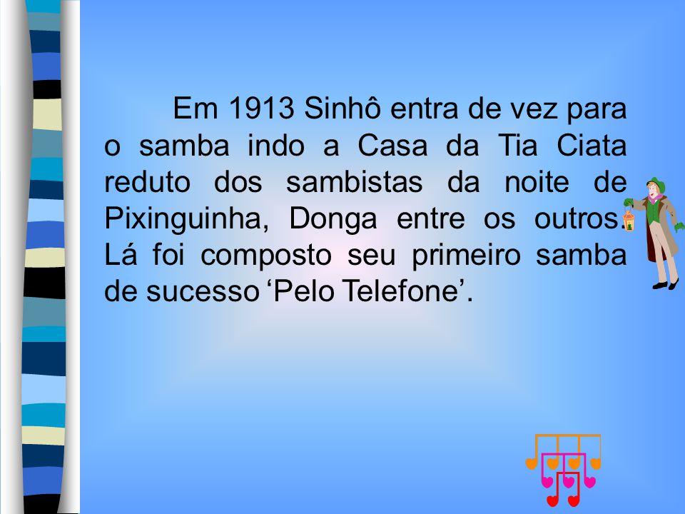 Em 1913 Sinhô entra de vez para o samba indo a Casa da Tia Ciata reduto dos sambistas da noite de Pixinguinha, Donga entre os outros. Lá foi composto