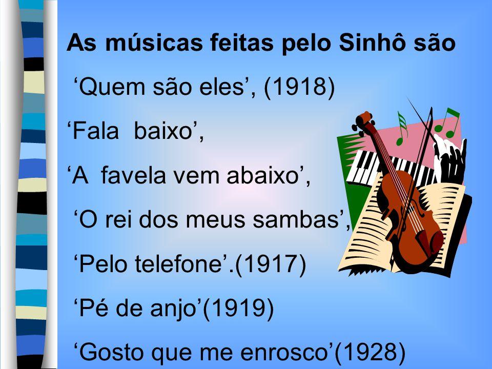 As músicas feitas pelo Sinhô são Quem são eles, (1918) Fala baixo, A favela vem abaixo, O rei dos meus sambas,. Pelo telefone.(1917) Pé de anjo(1919)