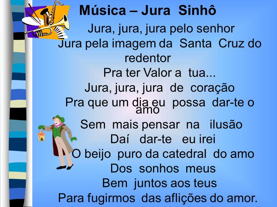 Música – Jura Sinhô Jura, jura, jura pelo senhor Jura pela imagem da Santa Cruz do redentor Pra ter Valor a tua... Jura, jura, jura de coração Pra que