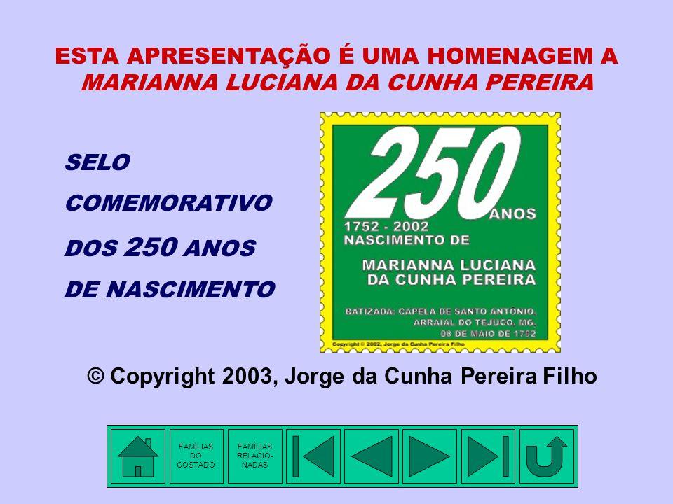 SELO COMEMORATIVO DOS 250 ANOS DE NASCIMENTO ESTA APRESENTAÇÃO É UMA HOMENAGEM A MARIANNA LUCIANA DA CUNHA PEREIRA © Copyright 2003, Jorge da Cunha Pereira Filho FAMÍLIAS DO COSTADO FAMÍLIAS RELACIO- NADAS