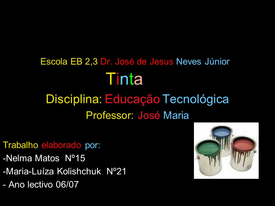 Escola EB 2,3 Dr. José de Jesus Neves Júnior Tinta Disciplina: Educação Tecnológica Professor: José Maria Trabalho elaborado por: -Nelma Matos Nº15 -M