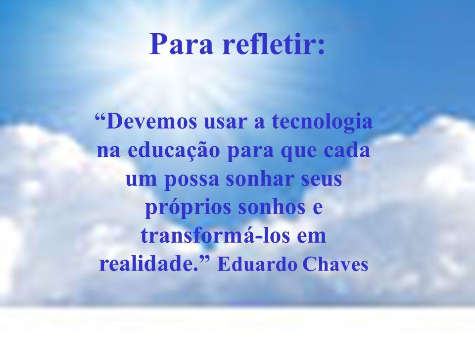 Para refletir: Devemos usar a tecnologia na educação para que cada um possa sonhar seus próprios sonhos e transformá-los em realidade. Eduardo Chaves