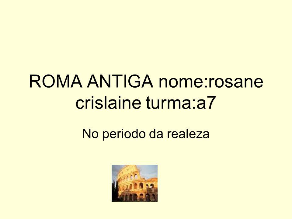 ROMA ANTIGA nome:rosane crislaine turma:a7 No periodo da realeza