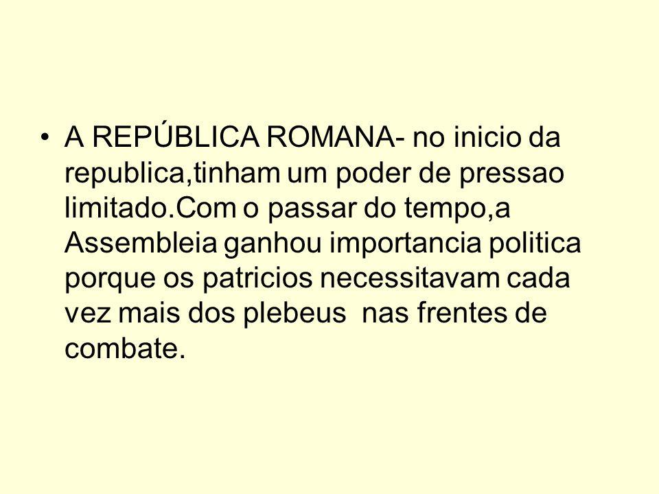 A REPÚBLICA ROMANA- no inicio da republica,tinham um poder de pressao limitado.Com o passar do tempo,a Assembleia ganhou importancia politica porque o