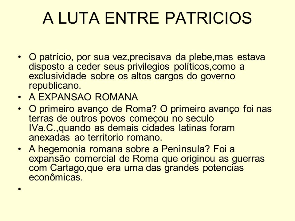 A LUTA ENTRE PATRICIOS O patrício, por sua vez,precisava da plebe,mas estava disposto a ceder seus privilegios políticos,como a exclusividade sobre os