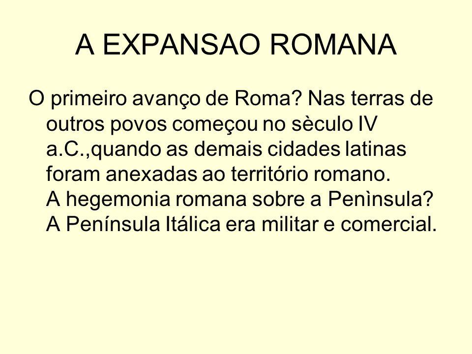 A EXPANSAO ROMANA O primeiro avanço de Roma? Nas terras de outros povos começou no sèculo IV a.C.,quando as demais cidades latinas foram anexadas ao t