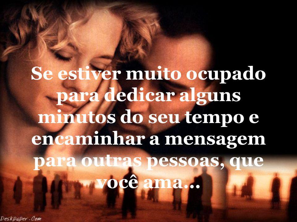Se você recebeu esta mensagem, é porque alguém gosta muito de você e te quer bem, e porque têm pessoas que você também gosta e ama...