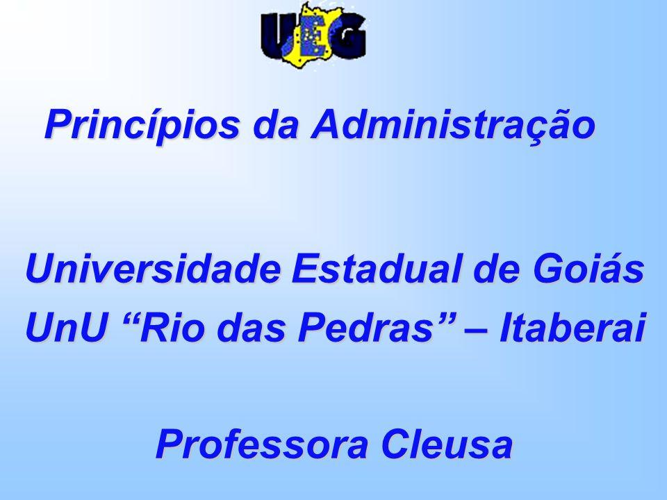 Princípios da Administração Universidade Estadual de Goiás UnU Rio das Pedras – Itaberai Professora Cleusa