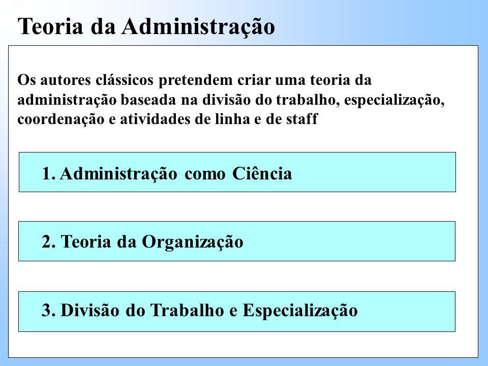 Teoria da Administração Os autores clássicos pretendem criar uma teoria da administração baseada na divisão do trabalho, especialização, coordenação e atividades de linha e de staff 1.