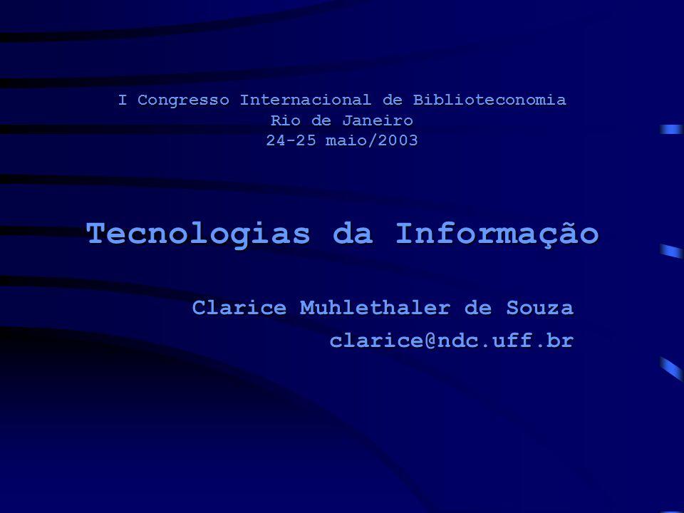 I Congresso Internacional de Biblioteconomia Rio de Janeiro 24-25 maio/2003 Tecnologias da Informação Clarice Muhlethaler de Souza clarice@ndc.uff.br
