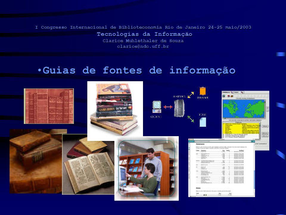 I Congresso Internacional de Biblioteconomia Rio de Janeiro 24-25 maio/2003 Tecnologias da Informação Clarice Muhlethaler de Souza clarice@ndc.uff.br Guias de fontes de informaçãoGuias de fontes de informação