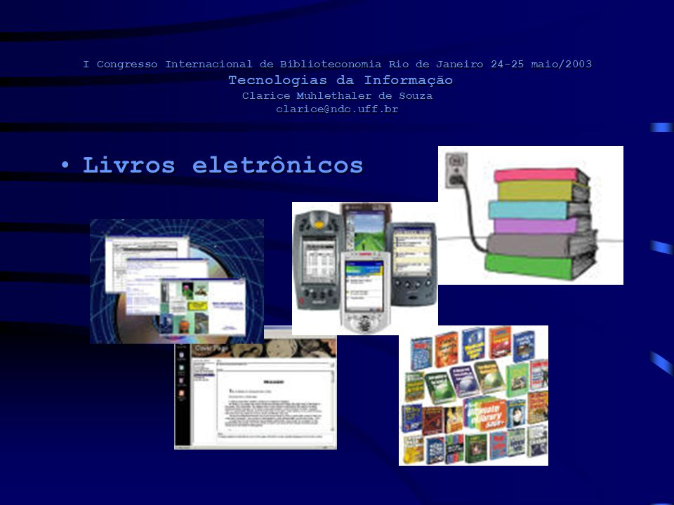 I Congresso Internacional de Biblioteconomia Rio de Janeiro 24-25 maio/2003 Tecnologias da Informação Clarice Muhlethaler de Souza clarice@ndc.uff.br Livros eletrônicosLivros eletrônicos