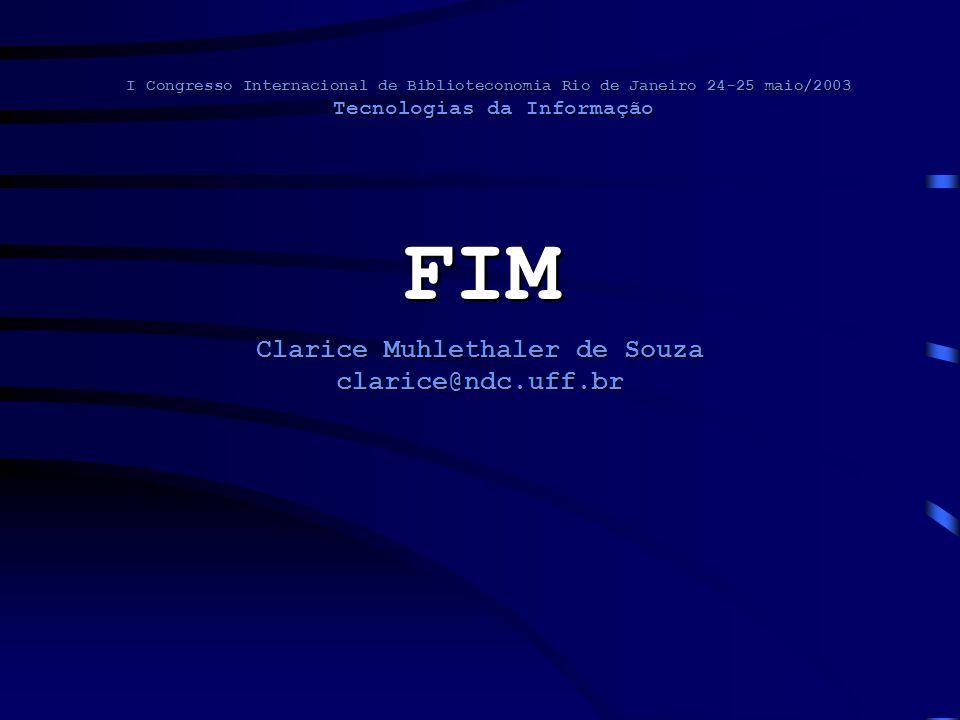 I Congresso Internacional de Biblioteconomia Rio de Janeiro 24-25 maio/2003 Tecnologias da Informação FIM Clarice Muhlethaler de Souza clarice@ndc.uff.br