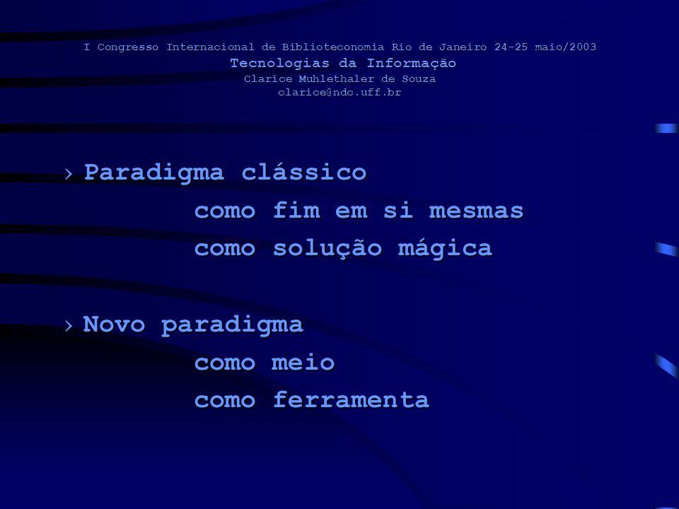 I Congresso Internacional de Biblioteconomia Rio de Janeiro 24-25 maio/2003 Tecnologias da Informação Clarice Muhlethaler de Souza clarice@ndc.uff.br Paradigma clássicoParadigma clássico como fim em si mesmas como solução mágica Novo paradigmaNovo paradigma como meio como ferramenta como ferramenta