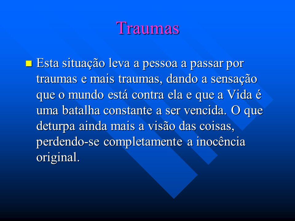 Traumas Esta situação leva a pessoa a passar por traumas e mais traumas, dando a sensação que o mundo está contra ela e que a Vida é uma batalha constante a ser vencida.