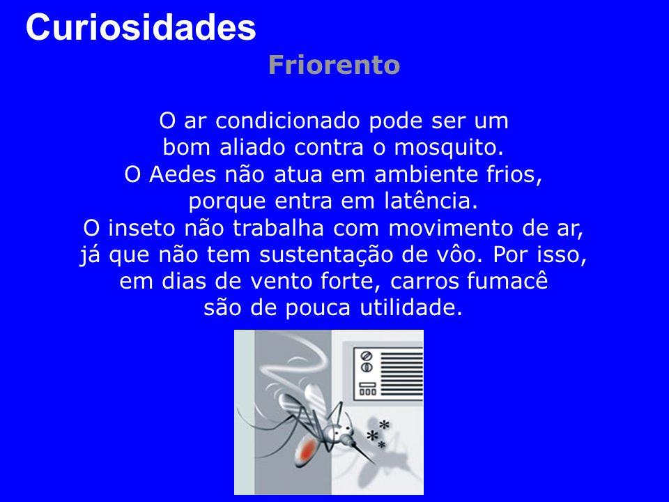 Curiosidades Friorento O ar condicionado pode ser um bom aliado contra o mosquito. O Aedes não atua em ambiente frios, porque entra em latência. O ins