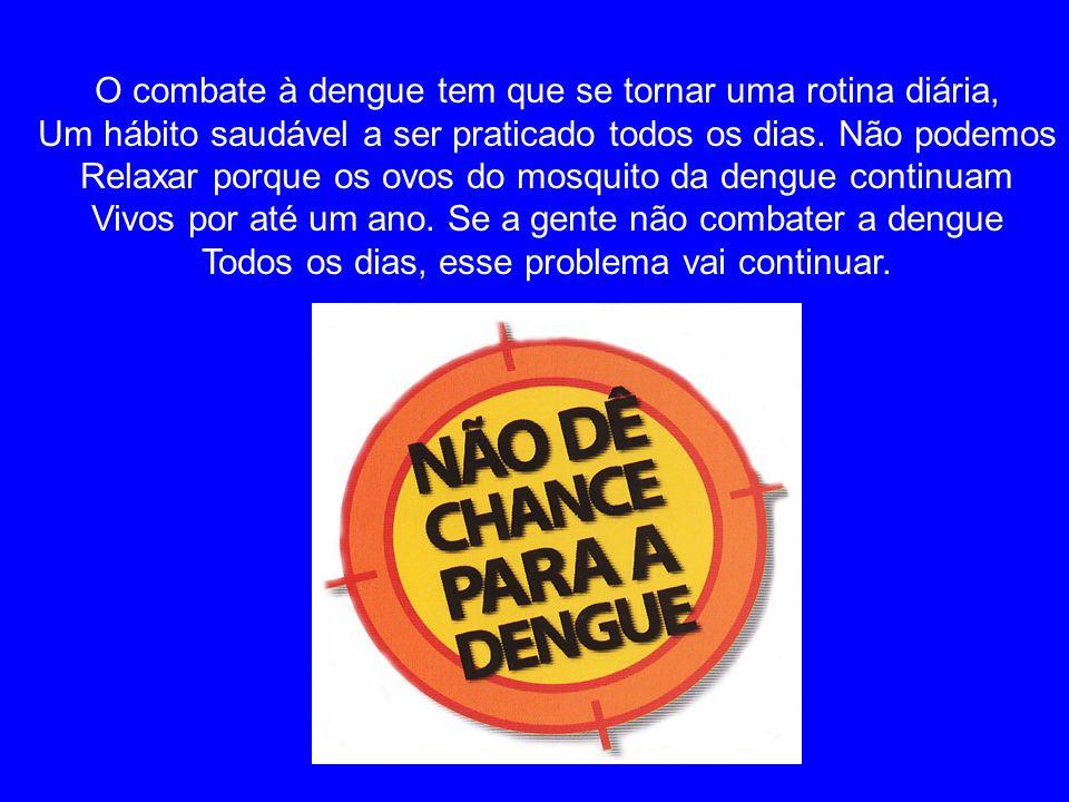 O combate à dengue tem que se tornar uma rotina diária, Um hábito saudável a ser praticado todos os dias. Não podemos Relaxar porque os ovos do mosqui