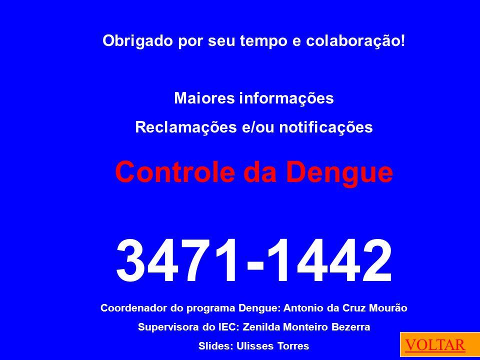 Obrigado por seu tempo e colaboração! Maiores informações Reclamações e/ou notificações Controle da Dengue 3471-1442 Coordenador do programa Dengue: A