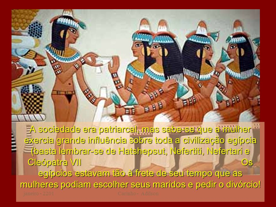 janeiro - 2201Carinho - Adilson A sociedade era patriarcal, mas sabe-se que a mulher exercia grande influência sobre toda a civilização egípcia (basta lembrar-se de Hatshepsut, Nefertiti, Nefertari e Cleópatra VII Os egípcios estavam tão à frete de seu tempo que as mulheres podiam escolher seus maridos e pedir o divórcio!