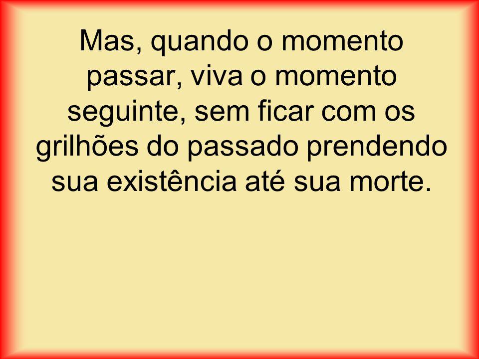 Mas, quando o momento passar, viva o momento seguinte, sem ficar com os grilhões do passado prendendo sua existência até sua morte.