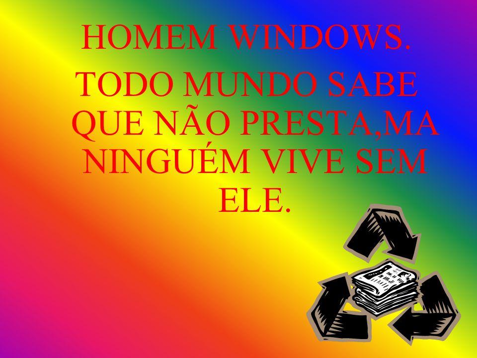 HOMEM WINDOWS. TODO MUNDO SABE QUE NÃO PRESTA,MA NINGUÉM VIVE SEM ELE.