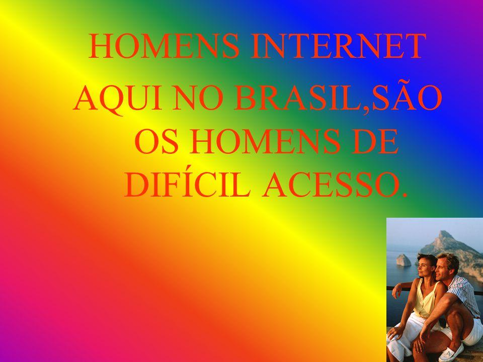 HOMENS INTERNET AQUI NO BRASIL,SÃO OS HOMENS DE DIFÍCIL ACESSO.