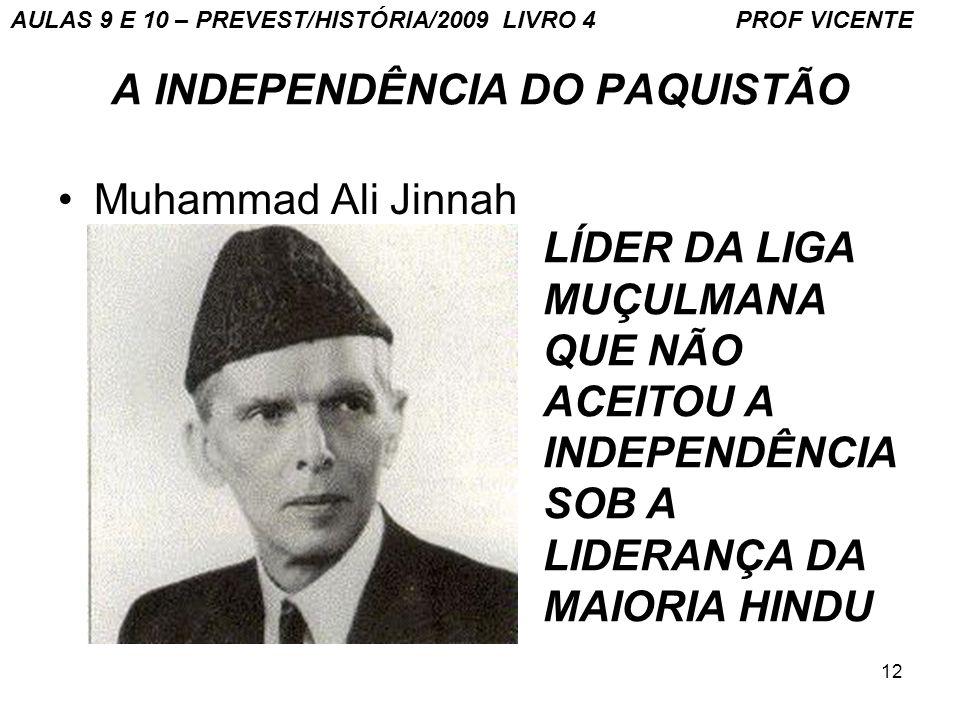 12 A INDEPENDÊNCIA DO PAQUISTÃO Muhammad Ali Jinnah LÍDER DA LIGA MUÇULMANA QUE NÃO ACEITOU A INDEPENDÊNCIA SOB A LIDERANÇA DA MAIORIA HINDU AULAS 9 E 10 – PREVEST/HISTÓRIA/2009 LIVRO 4 PROF VICENTE