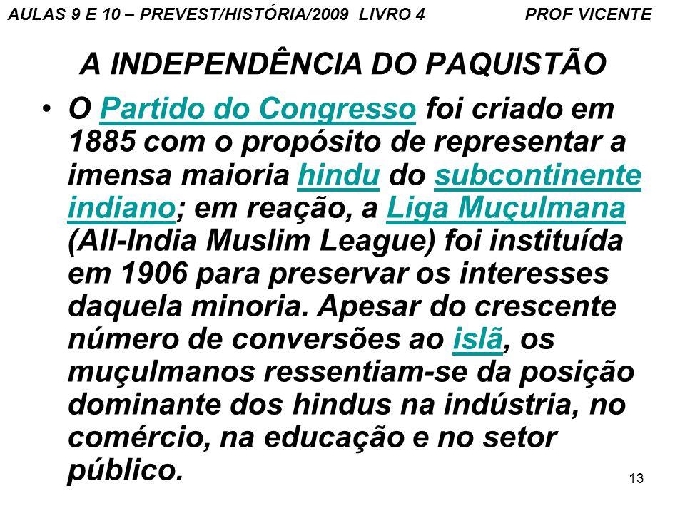13 A INDEPENDÊNCIA DO PAQUISTÃO O Partido do Congresso foi criado em 1885 com o propósito de representar a imensa maioria hindu do subcontinente indiano; em reação, a Liga Muçulmana (All-India Muslim League) foi instituída em 1906 para preservar os interesses daquela minoria.