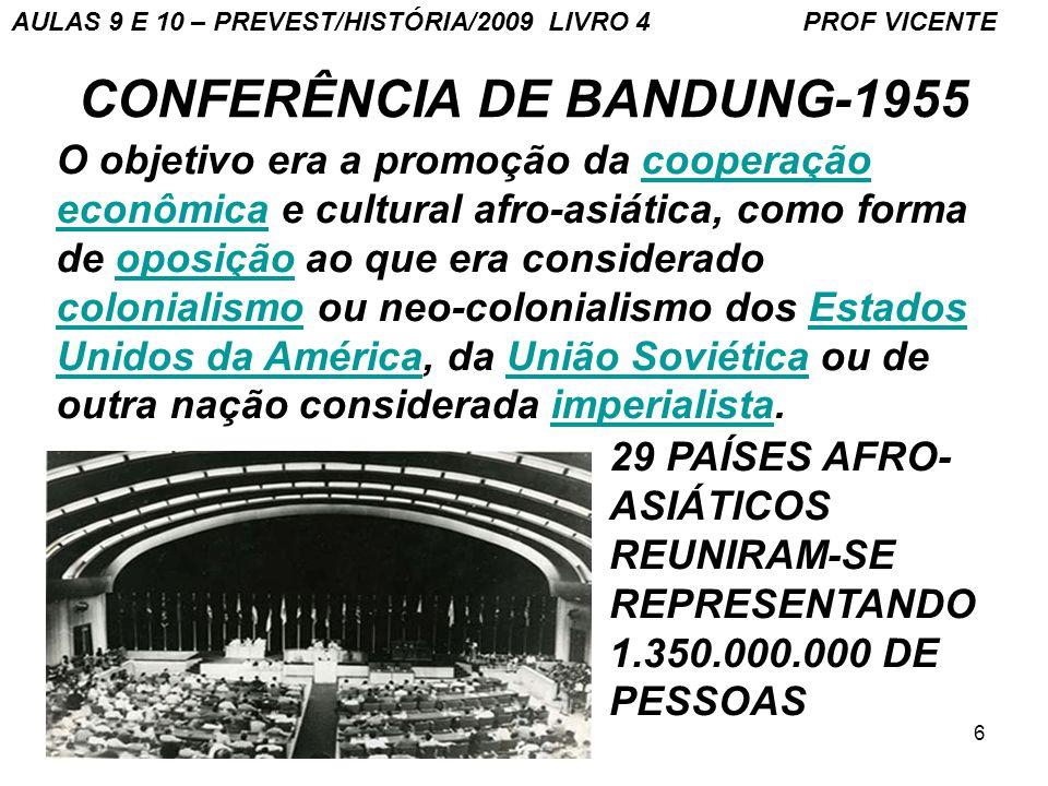 6 CONFERÊNCIA DE BANDUNG-1955 O objetivo era a promoção da cooperação econômica e cultural afro-asiática, como forma de oposição ao que era considerado colonialismo ou neo-colonialismo dos Estados Unidos da América, da União Soviética ou de outra nação considerada imperialista.cooperação econômicaoposição colonialismoEstados Unidos da AméricaUnião Soviéticaimperialista 29 PAÍSES AFRO- ASIÁTICOS REUNIRAM-SE REPRESENTANDO 1.350.000.000 DE PESSOAS AULAS 9 E 10 – PREVEST/HISTÓRIA/2009 LIVRO 4 PROF VICENTE