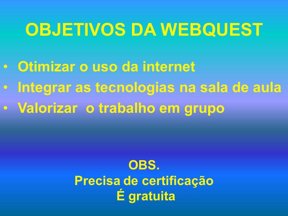 OBJETIVOS DA WEBQUEST Otimizar o uso da internet Integrar as tecnologias na sala de aula Valorizar o trabalho em grupo OBS.