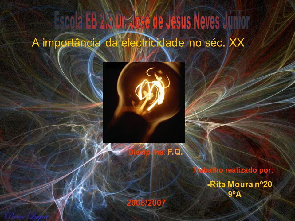 A importância da electricidade no séc. XX Trabalho realizado por: -Rita Moura nº20 9ºA 2006/2007 Disciplina: F.Q.