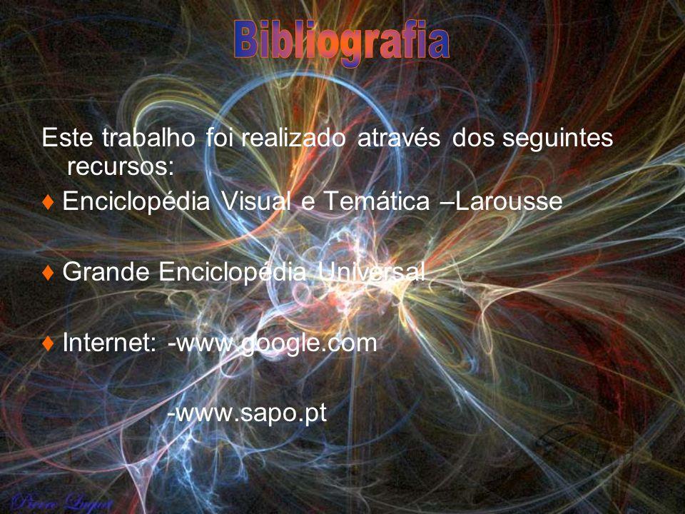 Este trabalho foi realizado através dos seguintes recursos: Enciclopédia Visual e Temática –Larousse Grande Enciclopédia Universal Internet: -www.goog