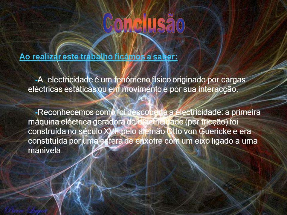 Ao realizar este trabalho ficámos a saber: -A electricidade é um fenómeno físico originado por cargas eléctricas estáticas ou em movimento e por sua i