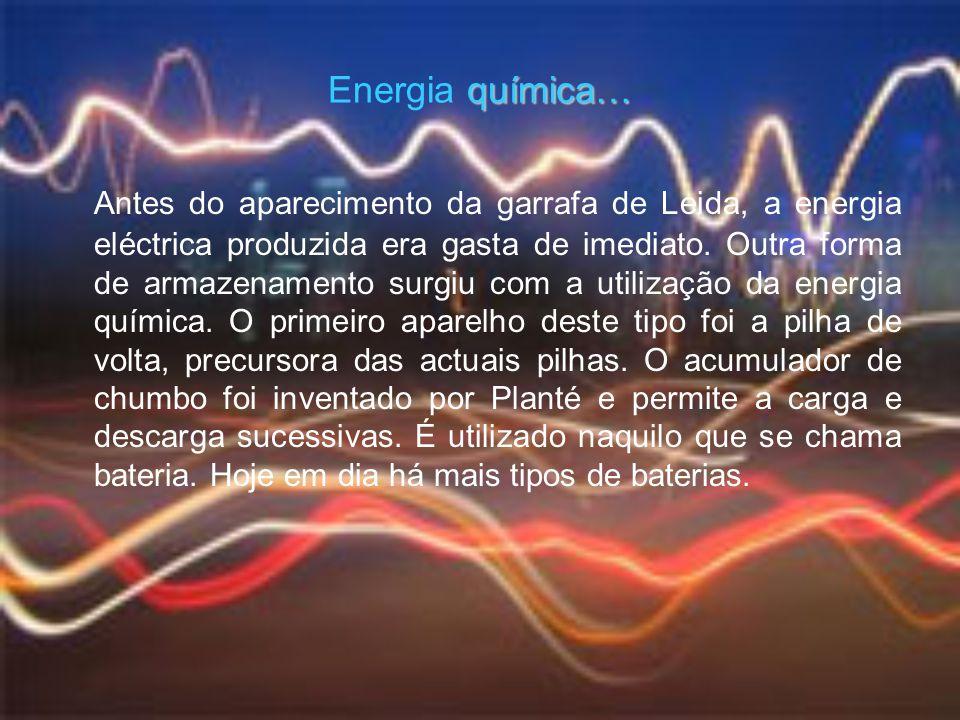 Energia q qq química… Antes do aparecimento da garrafa de Leida, a energia eléctrica produzida era gasta de imediato. Outra forma de armazenamento sur