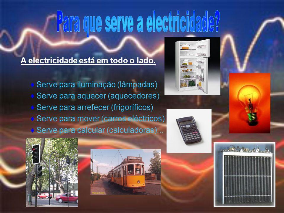 A electricidade está em todo o lado. Serve para iluminação (lâmpadas) Serve para aquecer (aquecedores) Serve para arrefecer (frigoríficos) Serve para