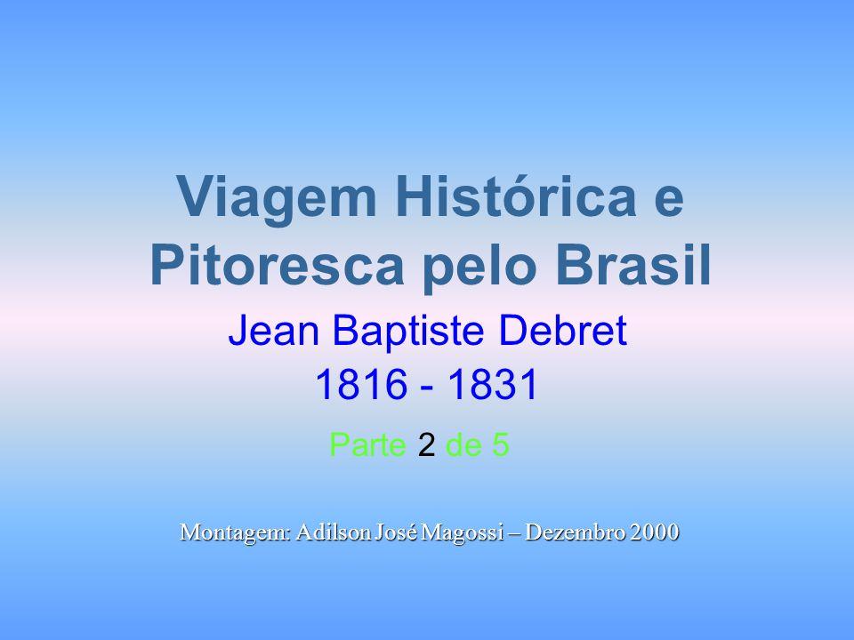 Viagem Histórica e Pitoresca pelo Brasil Jean Baptiste Debret 1816 - 1831 Parte 2 de 5 Montagem: Adilson José Magossi – Dezembro 2000