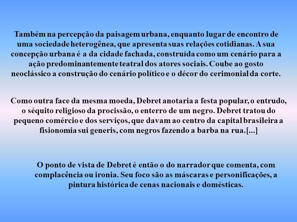 O ponto de vista de Debret é então o do narrador que comenta, com complacência ou ironia. Seu foco são as máscaras e personificações, a pintura histór