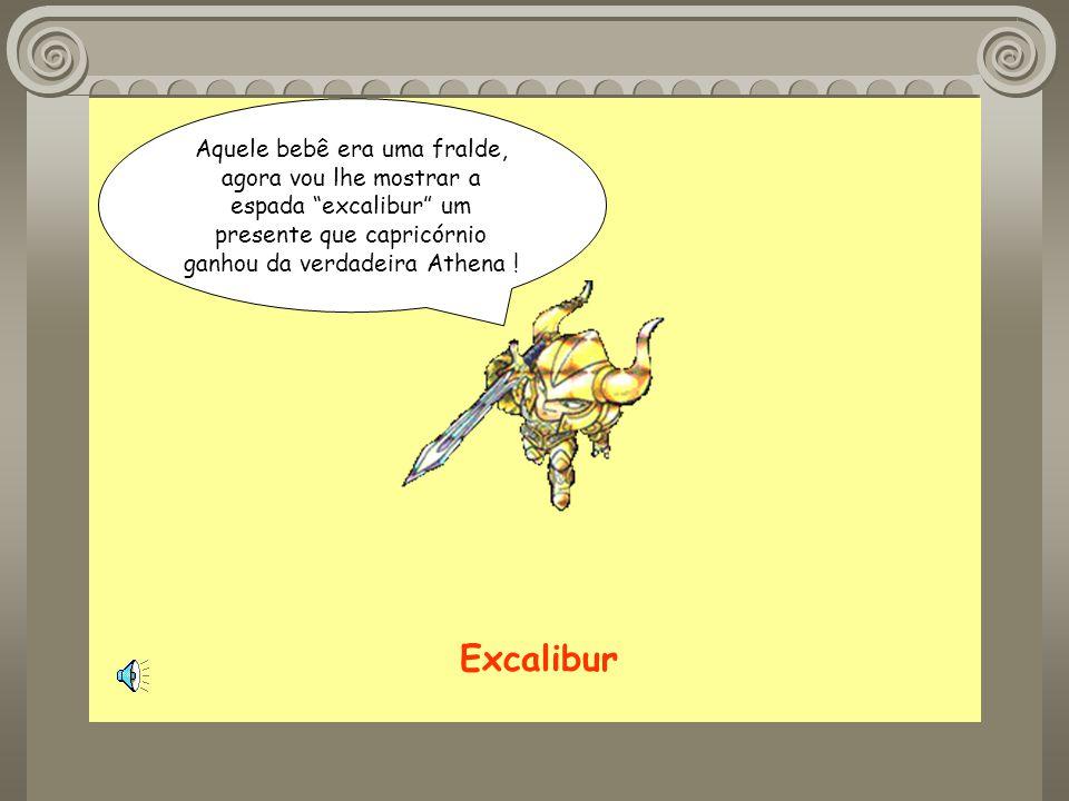 Aquele bebê era uma fralde, agora vou lhe mostrar a espada excalibur um presente que capricórnio ganhou da verdadeira Athena .