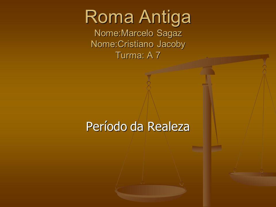 Roma Antiga Nome:Marcelo Sagaz Nome:Cristiano Jacoby Turma: A 7 Período da Realeza