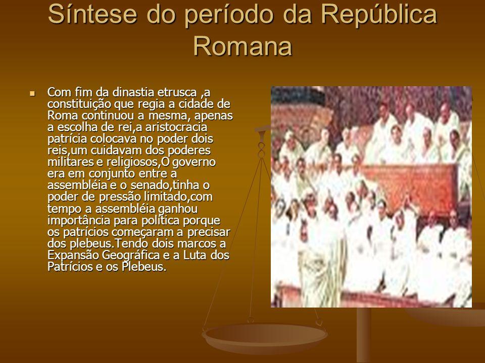 Síntese do período da República Romana Com fim da dinastia etrusca,a constituição que regia a cidade de Roma continuou a mesma, apenas a escolha de re