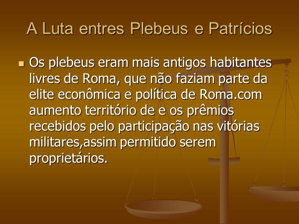 A Luta entres Plebeus e Patrícios Os plebeus eram mais antigos habitantes livres de Roma, que não faziam parte da elite econômica e política de Roma.c
