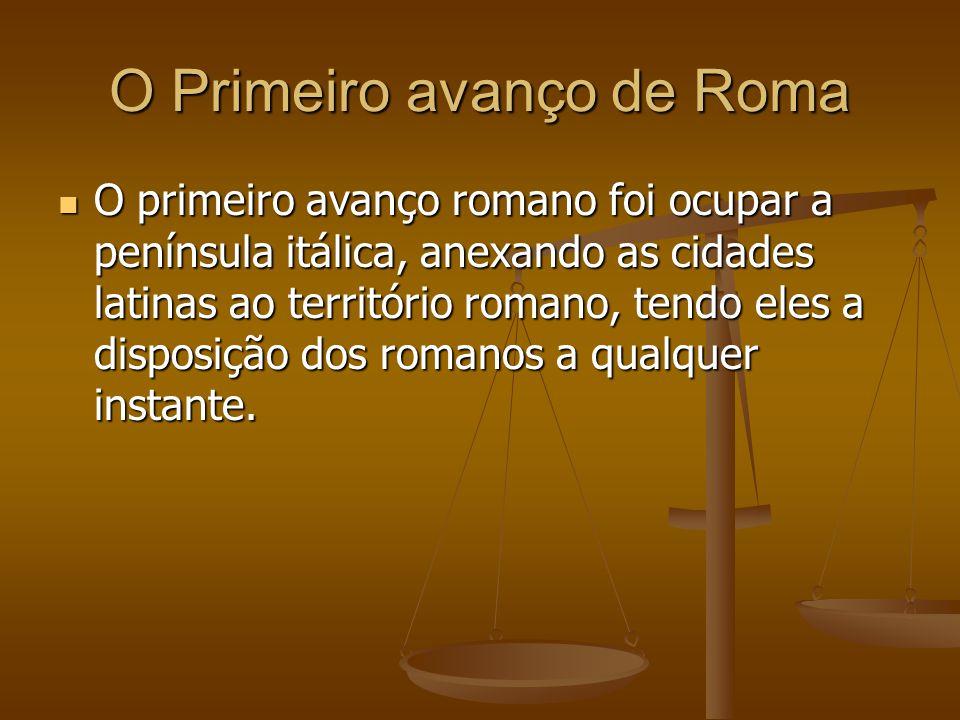 O Primeiro avanço de Roma O primeiro avanço romano foi ocupar a península itálica, anexando as cidades latinas ao território romano, tendo eles a disp